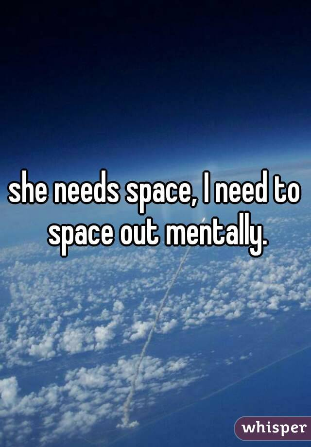she needs space, I need to space out mentally.
