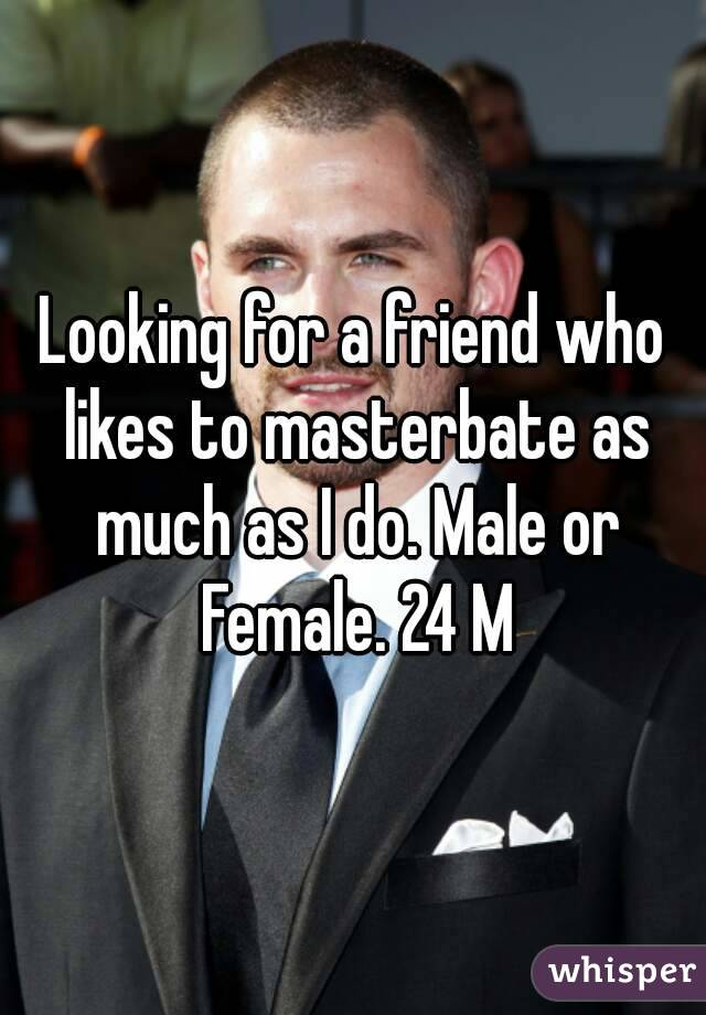 Looking for a friend who likes to masterbate as much as I do. Male or Female. 24 M