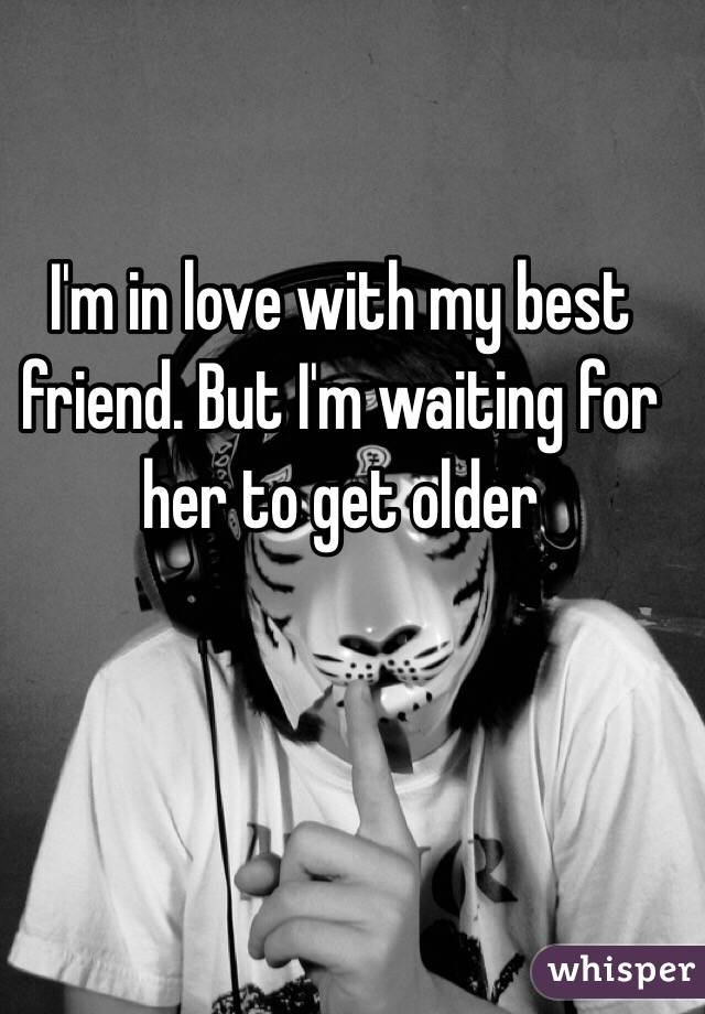I'm in love with my best friend. But I'm waiting for her to get older