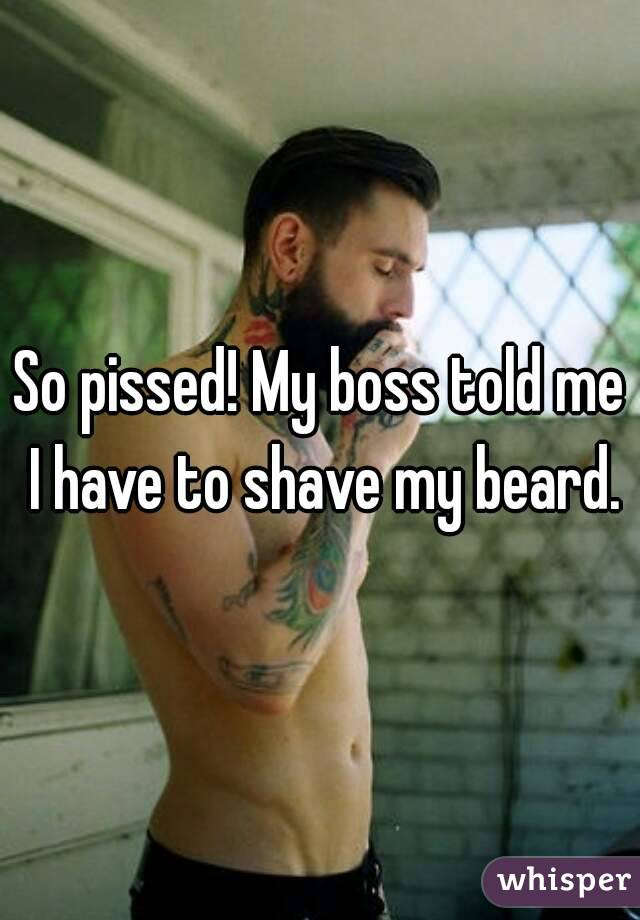 So pissed! My boss told me I have to shave my beard.