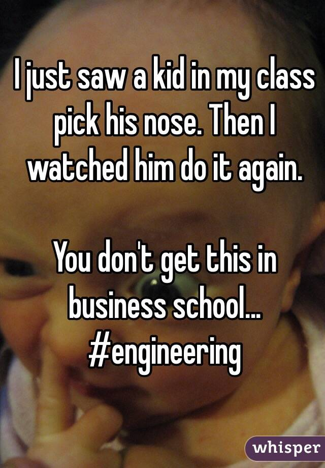 I just saw a kid in my class pick his nose. Then I watched him do it again.  You don't get this in business school... #engineering
