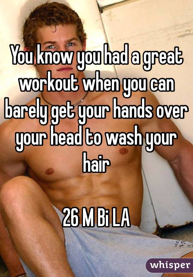 You know you had a great workout when you can barely get your hands over your head to wash your hair   26 M Bi LA