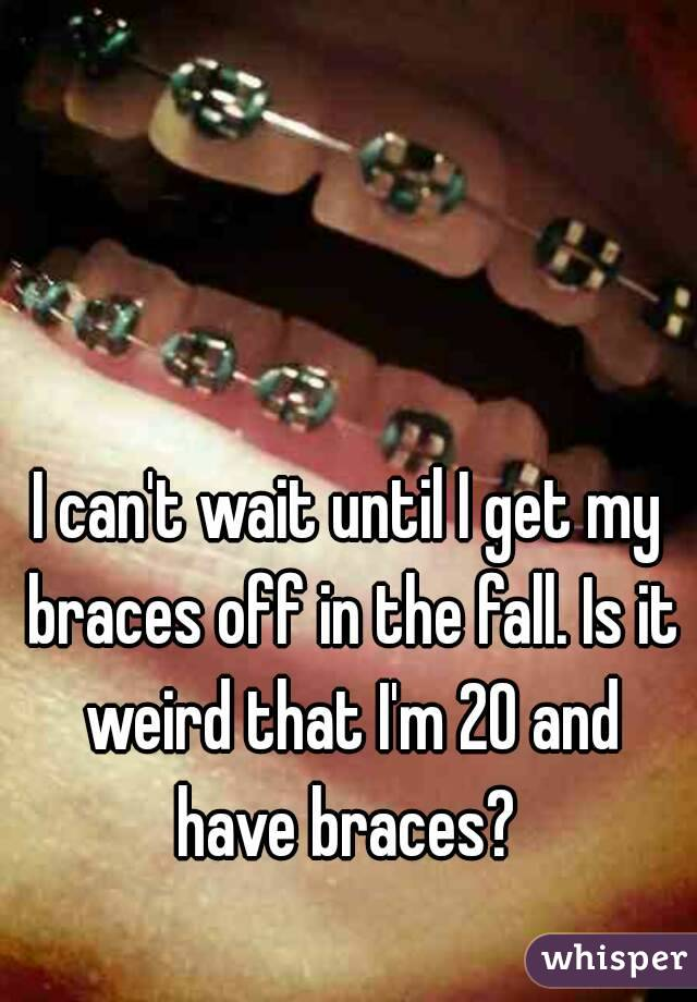 I can't wait until I get my braces off in the fall. Is it weird that I'm 20 and have braces?