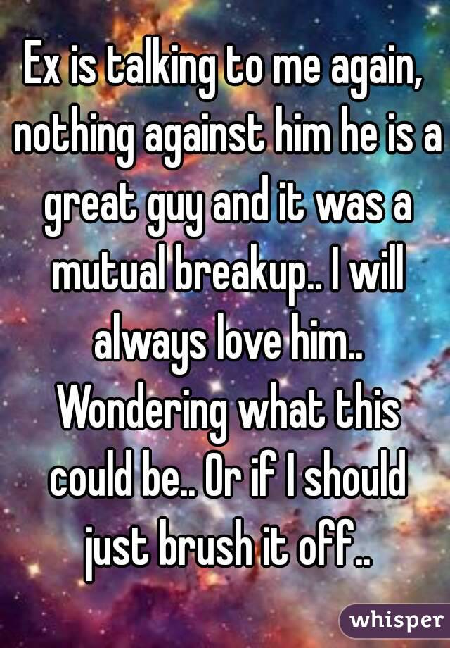 Ex is talking to me again, nothing against him he is a great guy and it was a mutual breakup.. I will always love him.. Wondering what this could be.. Or if I should just brush it off..
