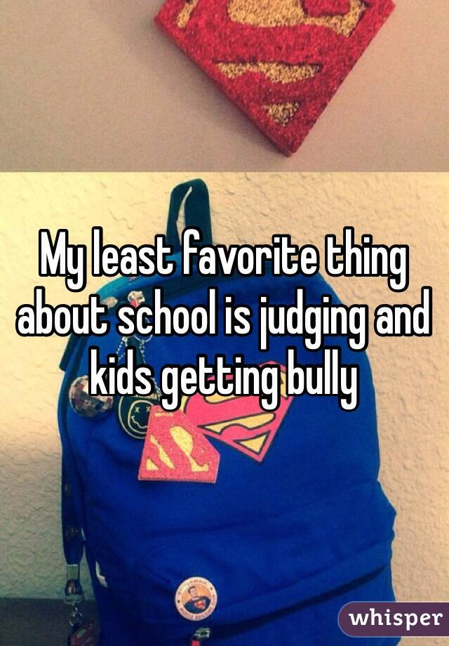 My least favorite thing about school is judging and kids getting bully