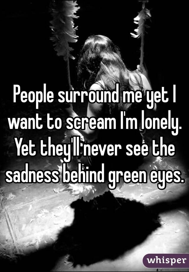 People surround me yet I want to scream I'm lonely. Yet they'll never see the sadness behind green eyes.