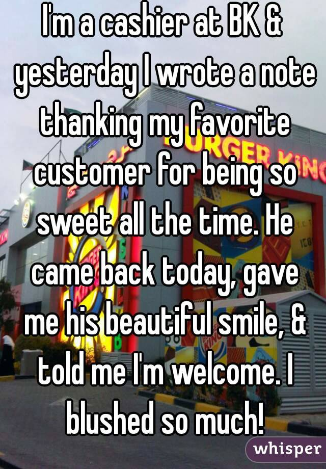 I'm a cashier at BK & yesterday I wrote a note thanking my favorite customer for being so sweet all the time. He came back today, gave me his beautiful smile, & told me I'm welcome. I blushed so much!