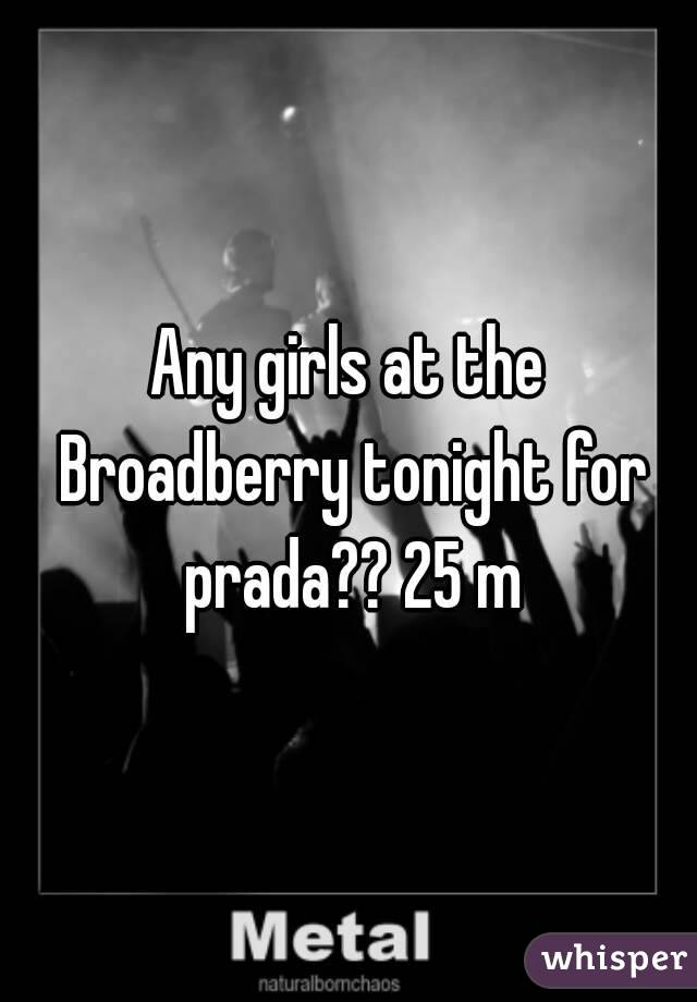 Any girls at the Broadberry tonight for prada?? 25 m