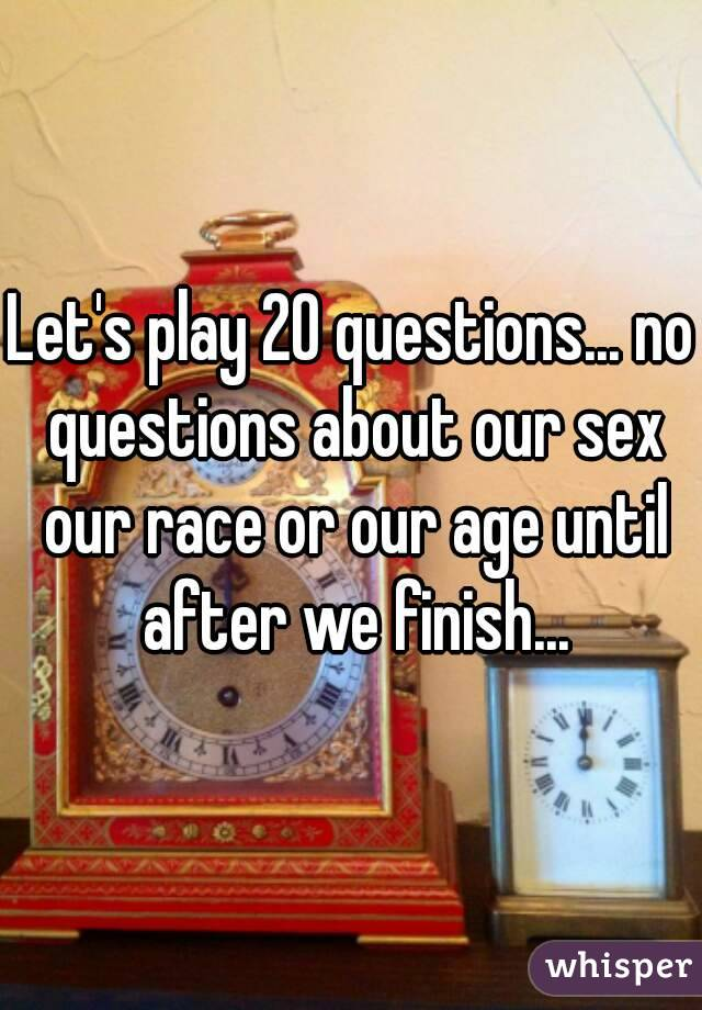 Let's play 20 questions... no questions about our sex our race or our age until after we finish...