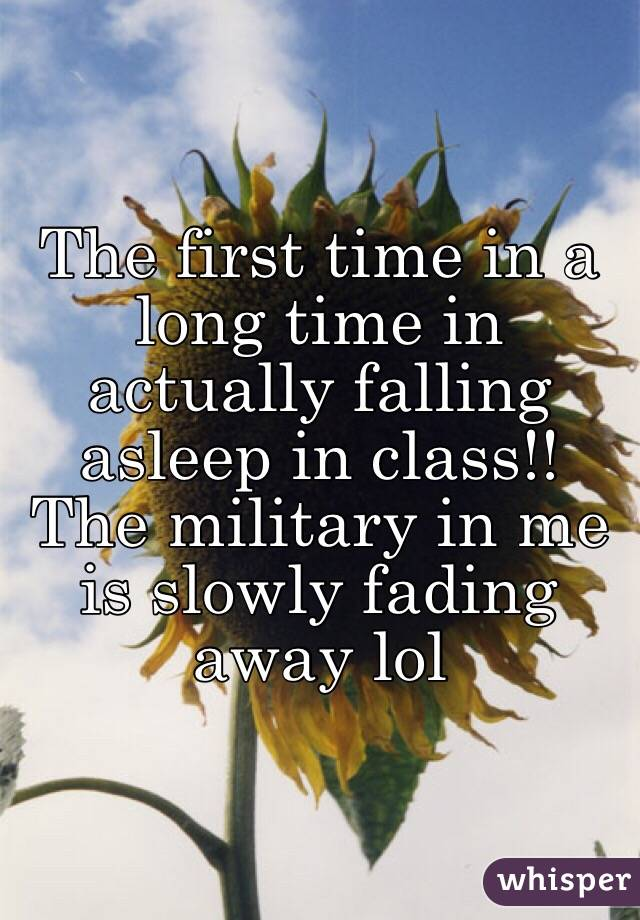 The first time in a long time in actually falling asleep in class!! The military in me is slowly fading away lol