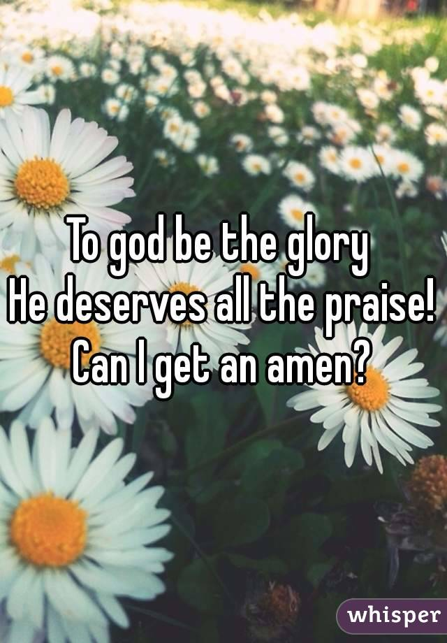 To god be the glory  He deserves all the praise! Can I get an amen?