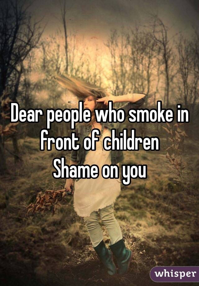 Dear people who smoke in front of children Shame on you
