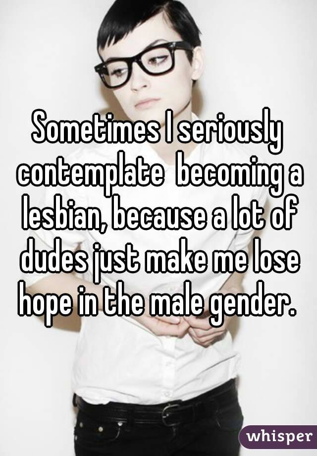 Sometimes I seriously contemplate  becoming a lesbian, because a lot of dudes just make me lose hope in the male gender.