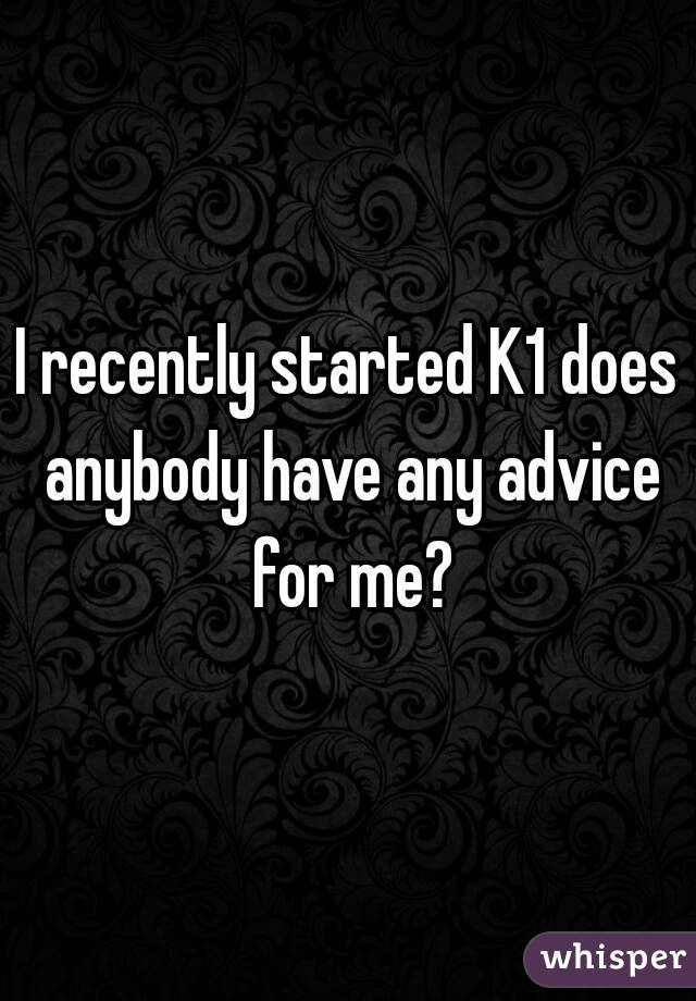 I recently started K1 does anybody have any advice for me?