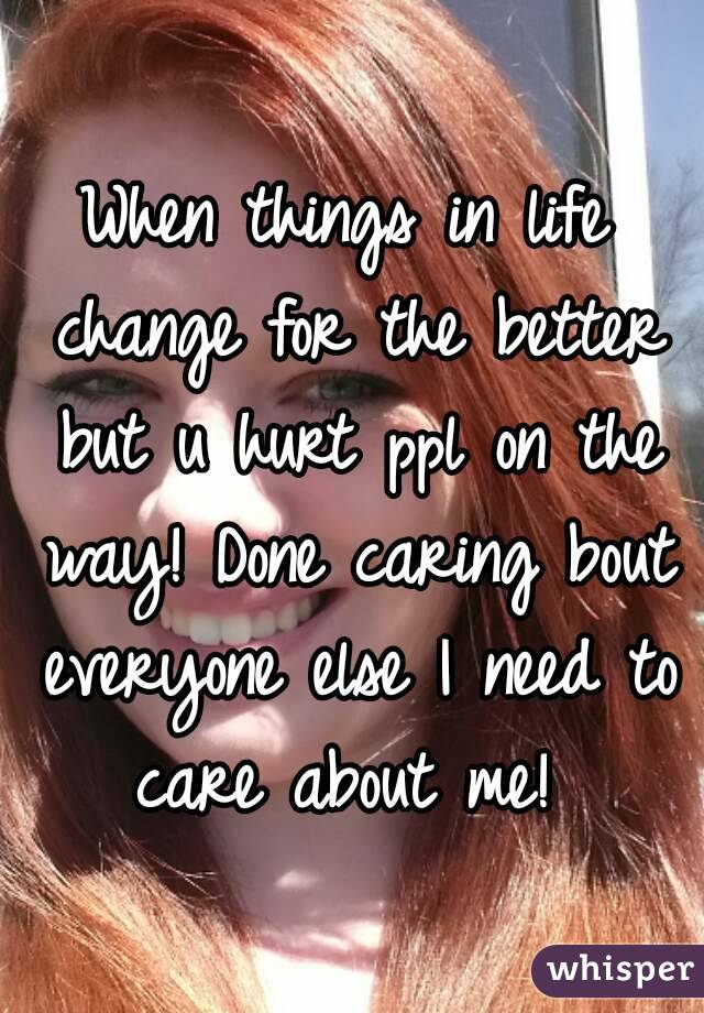When things in life change for the better but u hurt ppl on the way! Done caring bout everyone else I need to care about me!
