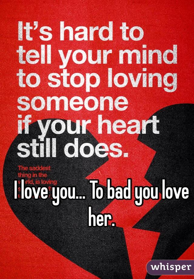 I love you... To bad you love her.