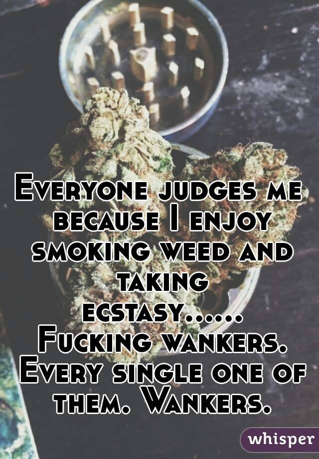 Everyone judges me because I enjoy smoking weed and taking ecstasy...... Fucking wankers. Every single one of them. Wankers.