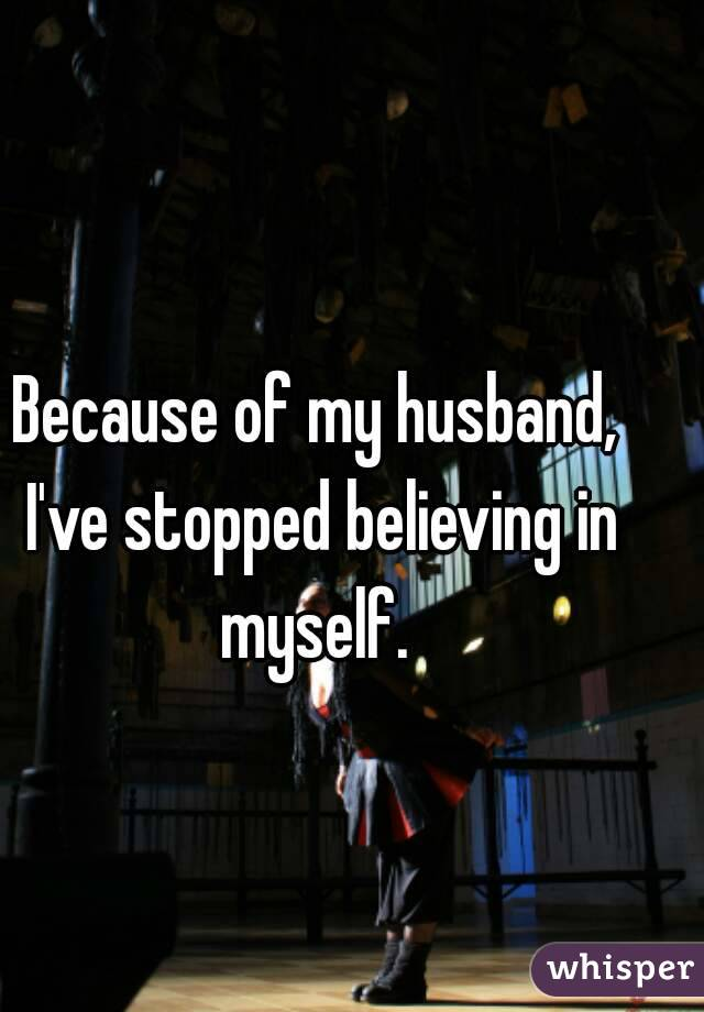 Because of my husband, I've stopped believing in myself.