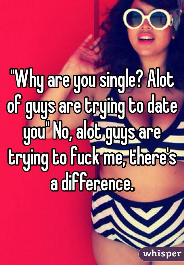 """Why are you single? Alot of guys are trying to date you"" No, alot guys are trying to fuck me, there's a difference."