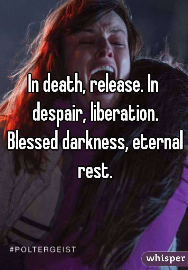 In death, release. In despair, liberation. Blessed darkness, eternal rest.