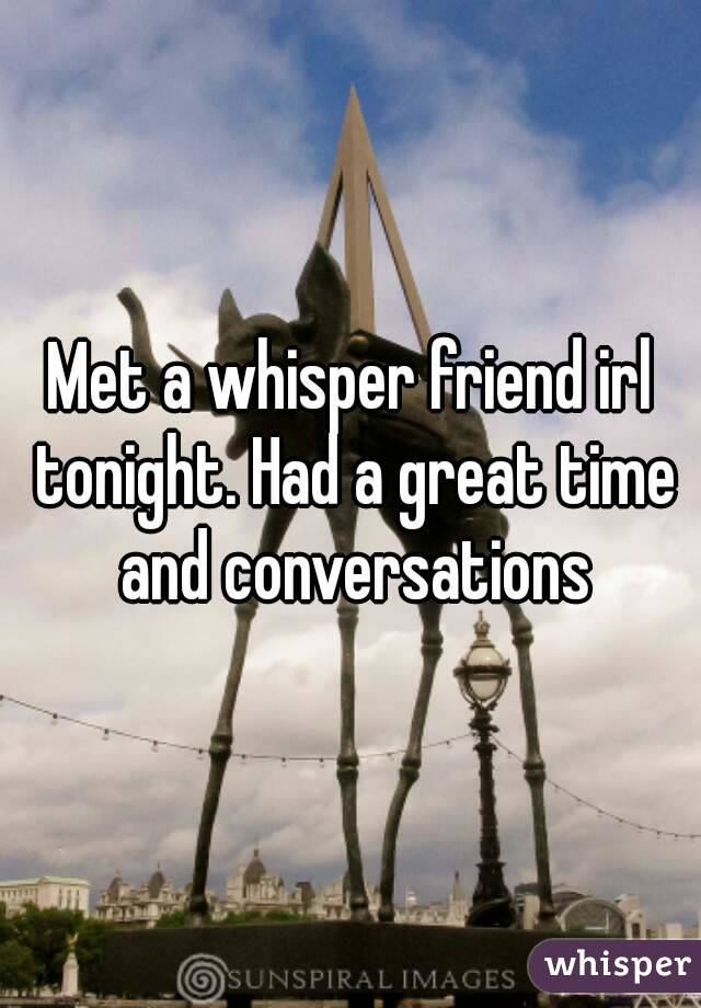 Met a whisper friend irl tonight. Had a great time and conversations