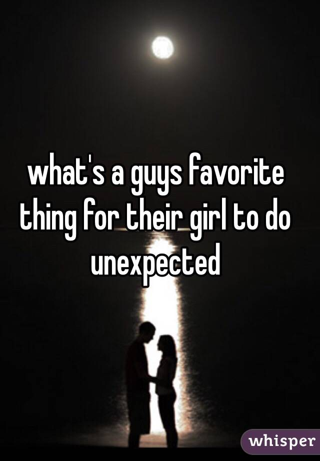 what's a guys favorite thing for their girl to do unexpected