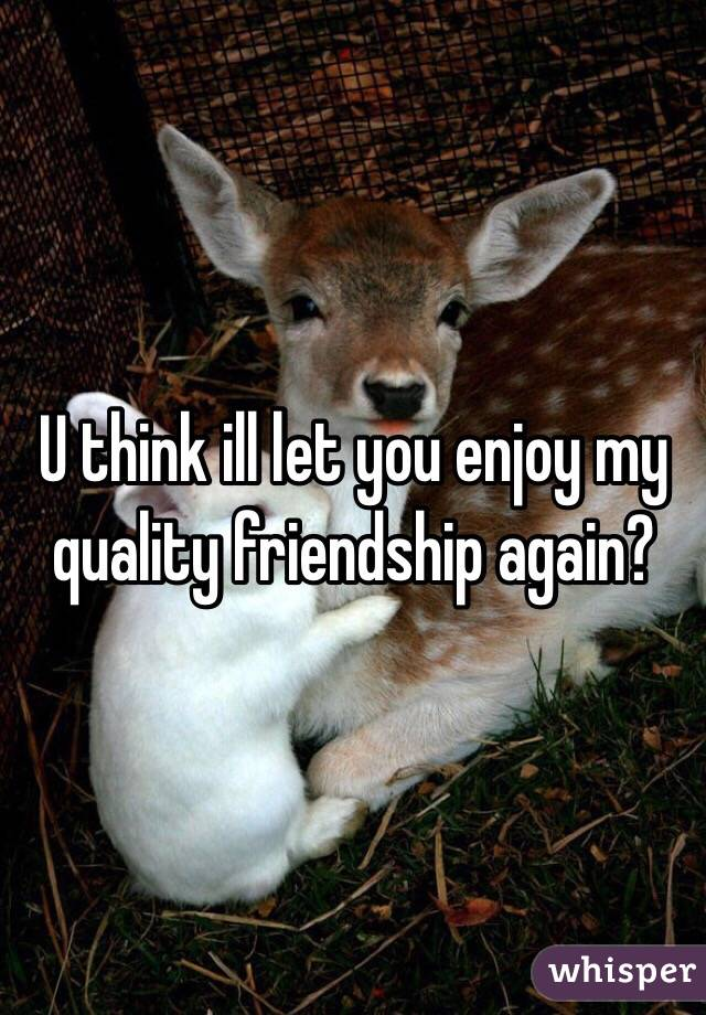 U think ill let you enjoy my quality friendship again?