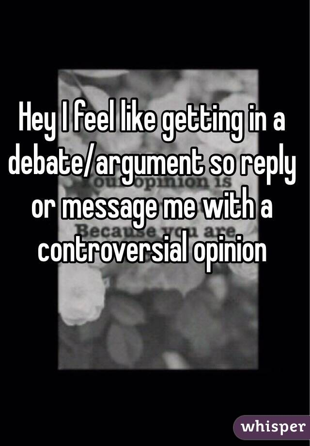 Hey I feel like getting in a debate/argument so reply or message me with a controversial opinion
