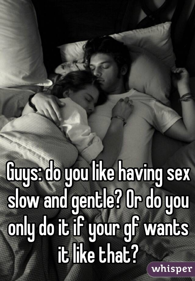 Guys: do you like having sex slow and gentle? Or do you only do it if your gf wants it like that?