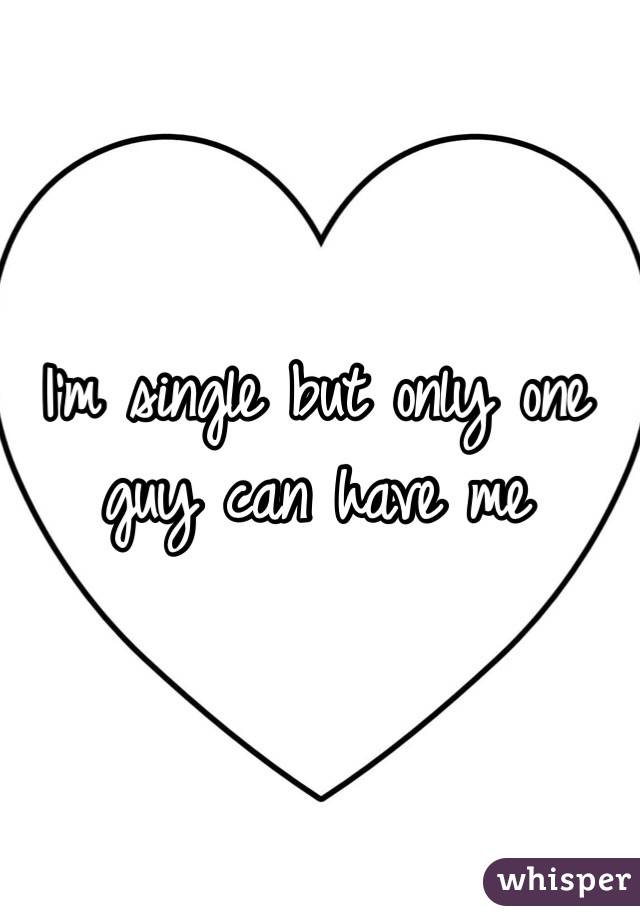 I'm single but only one guy can have me