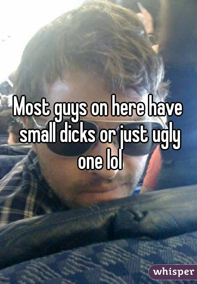 Most guys on here have small dicks or just ugly one lol