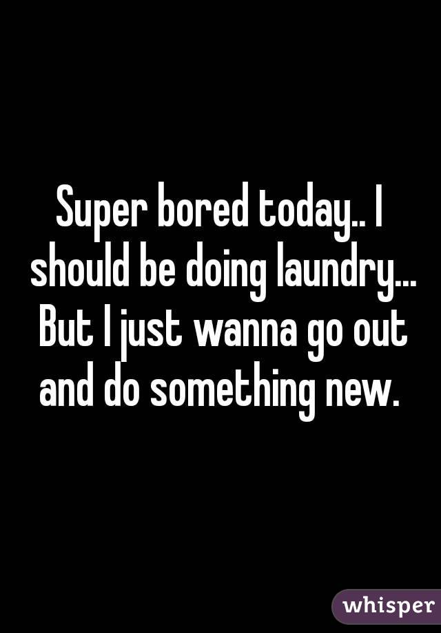 Super bored today.. I should be doing laundry... But I just wanna go out and do something new.
