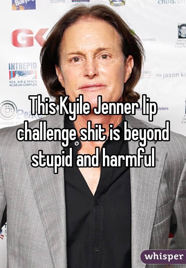 This Kyile Jenner lip challenge shit is beyond stupid and harmful