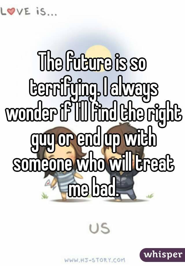 The future is so terrifying. I always wonder if I'll find the right guy or end up with someone who will treat me bad.