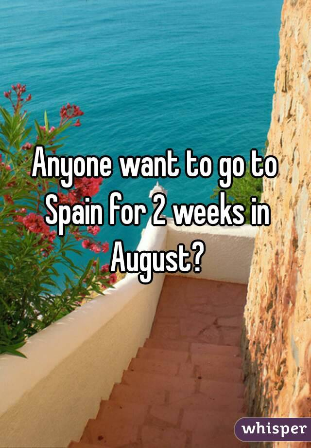 Anyone want to go to Spain for 2 weeks in August?