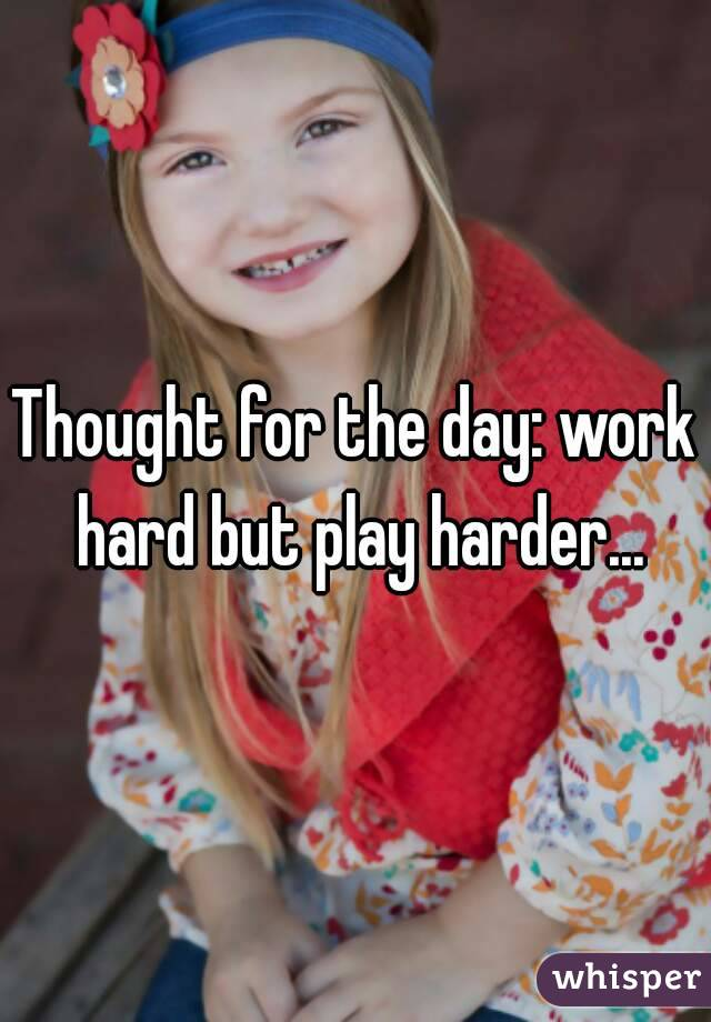 Thought for the day: work hard but play harder...