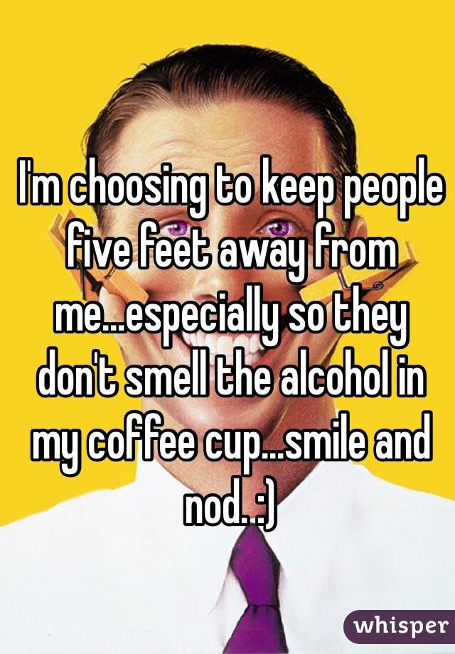 I'm choosing to keep people five feet away from me...especially so they don't smell the alcohol in my coffee cup...smile and nod. :)