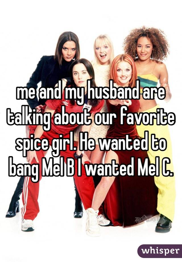 me and my husband are talking about our favorite spice girl. He wanted to bang Mel B I wanted Mel C.