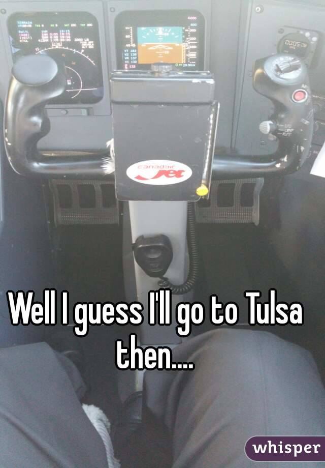 Well I guess I'll go to Tulsa then....