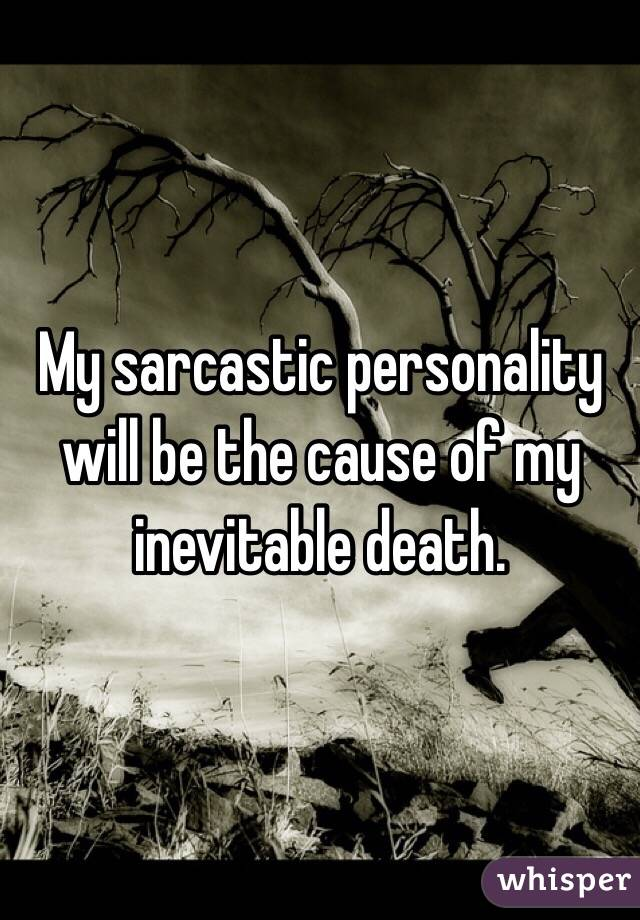 My sarcastic personality will be the cause of my inevitable death.