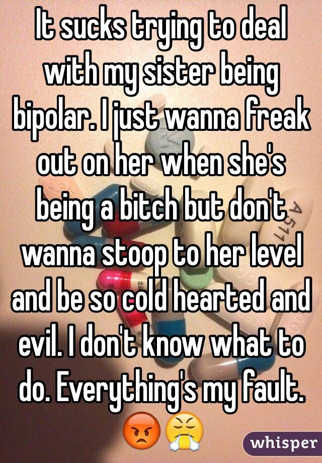 It sucks trying to deal with my sister being bipolar. I just wanna freak out on her when she's being a bitch but don't wanna stoop to her level and be so cold hearted and evil. I don't know what to do. Everything's my fault. 😡😤