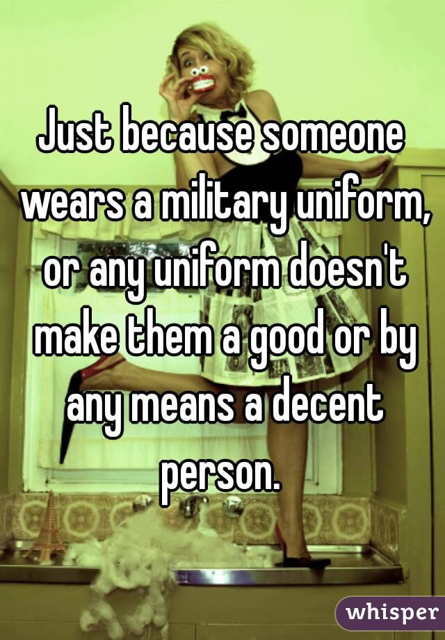 Just because someone wears a military uniform, or any uniform doesn't make them a good or by any means a decent person.