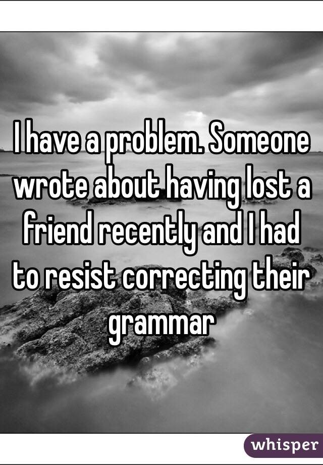 I have a problem. Someone wrote about having lost a friend recently and I had to resist correcting their grammar