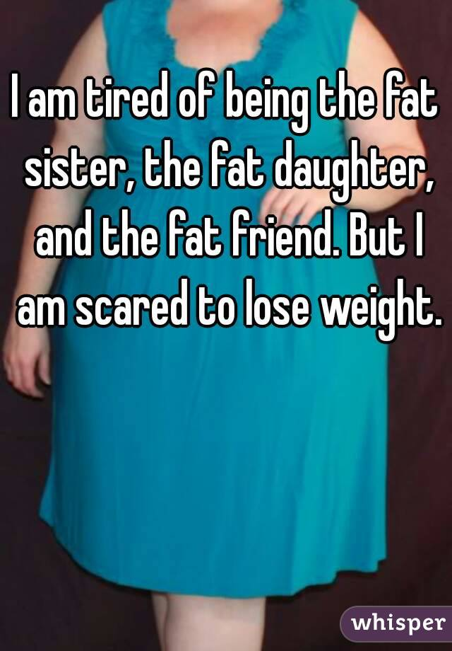 I am tired of being the fat sister, the fat daughter, and the fat friend. But I am scared to lose weight.