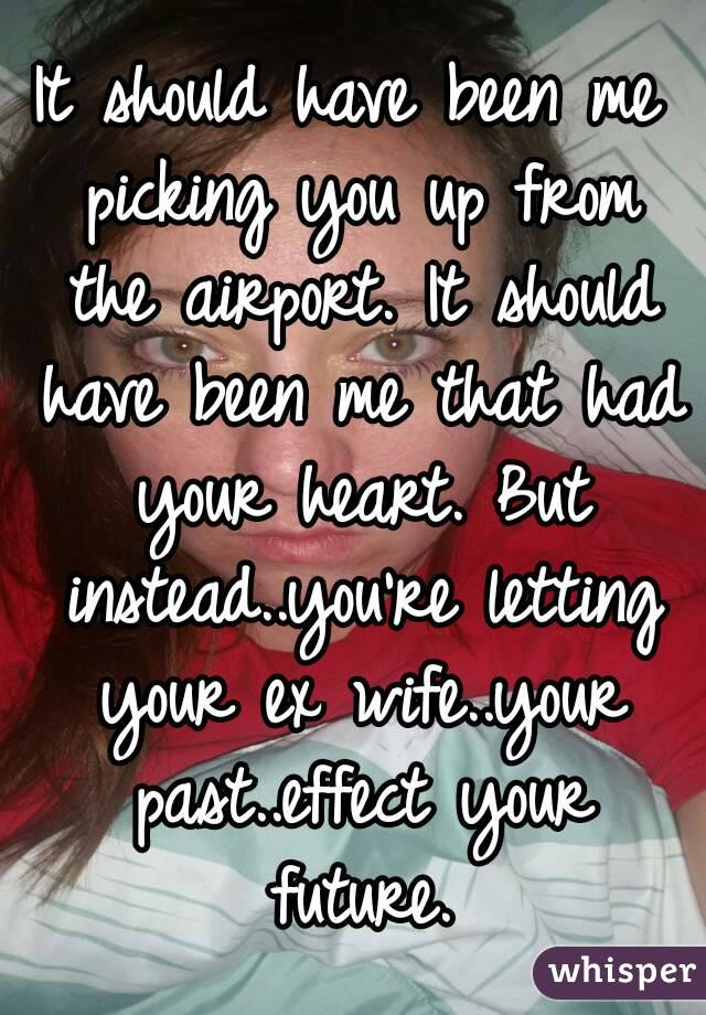 It should have been me picking you up from the airport. It should have been me that had your heart. But instead..you're letting your ex wife..your past..effect your future.