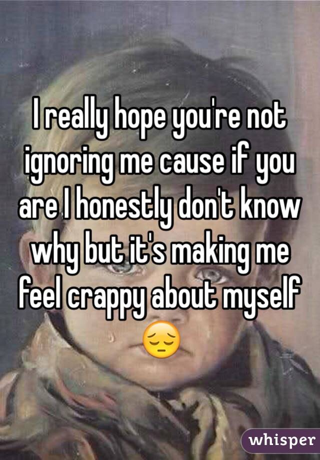 I really hope you're not ignoring me cause if you are I honestly don't know why but it's making me feel crappy about myself 😔