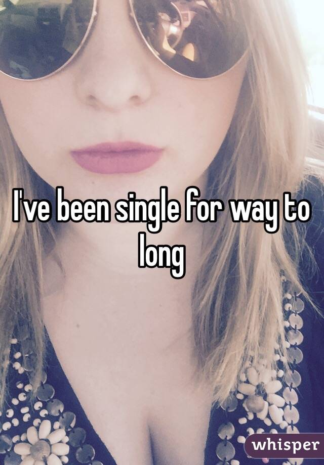 I've been single for way to long