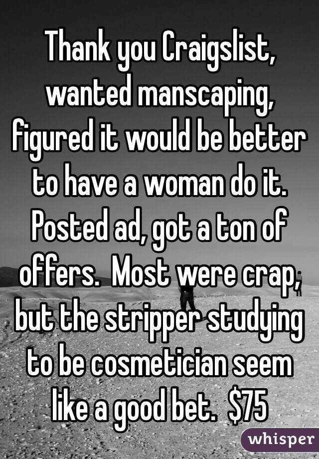 Thank you Craigslist, wanted manscaping, figured it would be better to have a woman do it.  Posted ad, got a ton of offers.  Most were crap, but the stripper studying to be cosmetician seem like a good bet.  $75