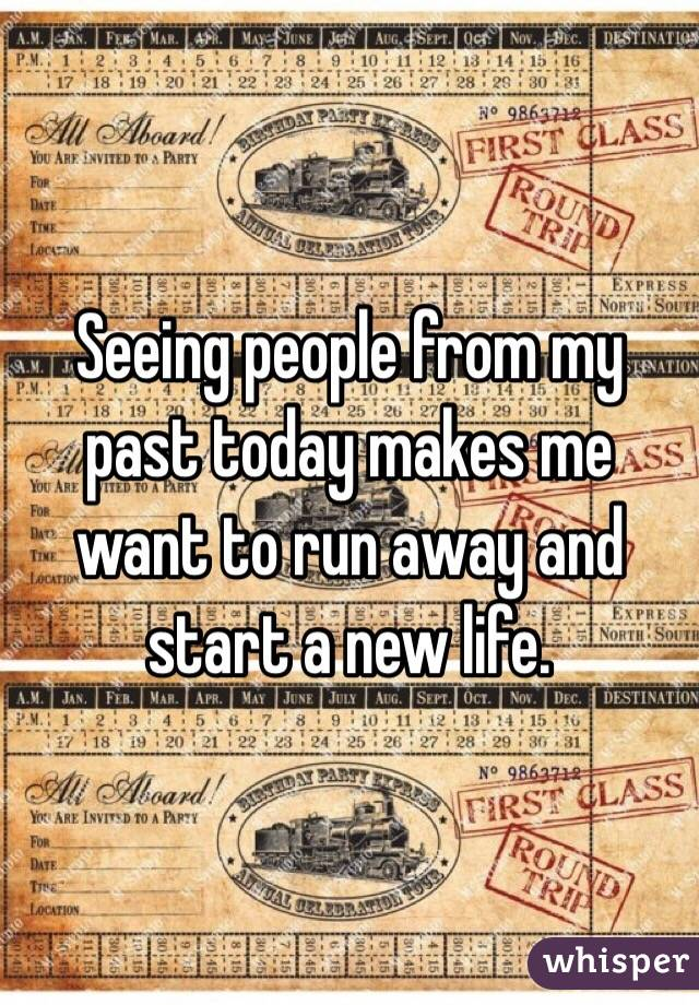 Seeing people from my past today makes me want to run away and start a new life.