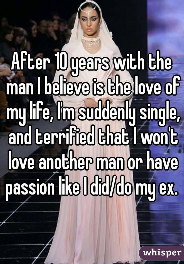 After 10 years with the man I believe is the love of my life, I'm suddenly single, and terrified that I won't love another man or have passion like I did/do my ex.